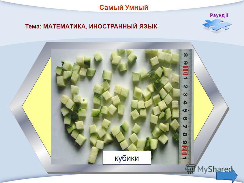 Самый Умный Раунд II 4. Способ нарезки овощей взятый из математики. Тема: МАТЕМАТИКА, ИНОСТРАННЫЙ ЯЗЫК кубики