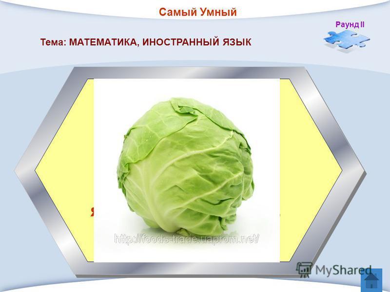 Самый Умный Раунд II 5. Ее название произошло от латинского «капуциум», что в переводе на русский язык означает голова. Тема: МАТЕМАТИКА, ИНОСТРАННЫЙ ЯЗЫК