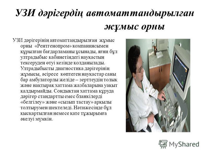 УЗИ дәрігердің автоматтандырылған жұмыс орны УЗИ дәрігерінің автоматтандырылған жұмыс орны «Рентгенопром» компаниясымен құрылған бағдарламаны ұсынады, яғни бұл ултрадыбыс кабинетіндегі науқастың тексеруден өтуі кезінде қолданылады. Ултрадыбысты диагн
