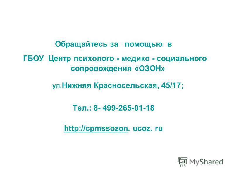 Обращайтесь за помощью в ГБОУ Центр психолого - медико - социального сопровождения «ОЗОН» ул. Нижняя Красносельская, 45/17; Тел.: 8- 499-265-01-18 http://cpmssozonhttp://cpmssozon. ucoz. ru