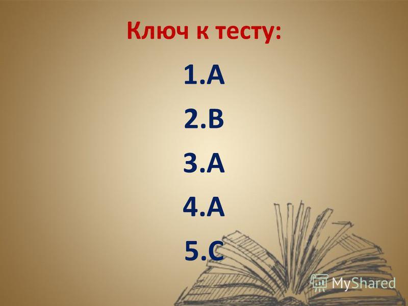 Ключ к тесту: 1. А 2. В 3. А 4. А 5.С