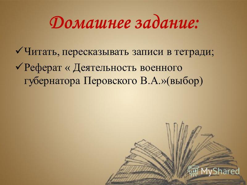 Домашнее задание: Читать, пересказывать записи в тетради; Реферат « Деятельность военного губернатора Перовского В.А.»(выбор)