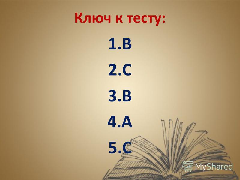 Ключ к тесту: 1. В 2. С 3. В 4. А 5.С