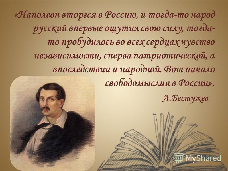 «Наполеон вторгся в Россию, и тогда-то народ русский впервые ощутил свою силу, тогда- то пробудилось во всех сердцах чувство независимости, сперва патриотической, а впоследствии и народной. Вот начало свободомыслия в России». А.Бестужев