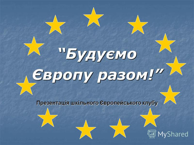 Будуємо Європу разом! Презентація шкільного Європейського клубу