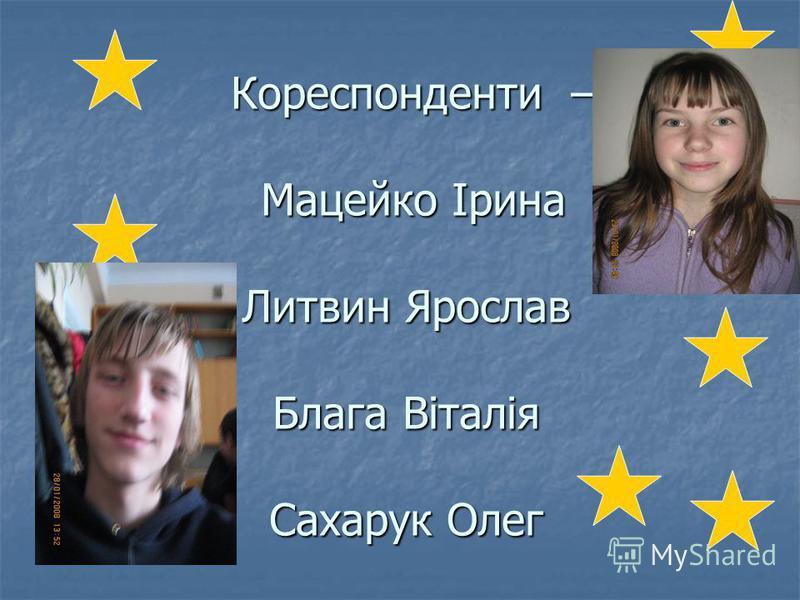 Кореспонденти – Мацейко Ірина Литвин Ярослав Блага Віталія Сахарук Олег