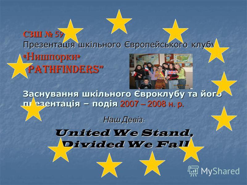 СЗШ 59 Презентація шкільного Європейського клубу «Нишпорки» Pathfinders Заснування шкільного Євроклубу та його презентація – подія 2007 – 2008 н. р. Наш Девіз: United We Stand, Divided We Fall