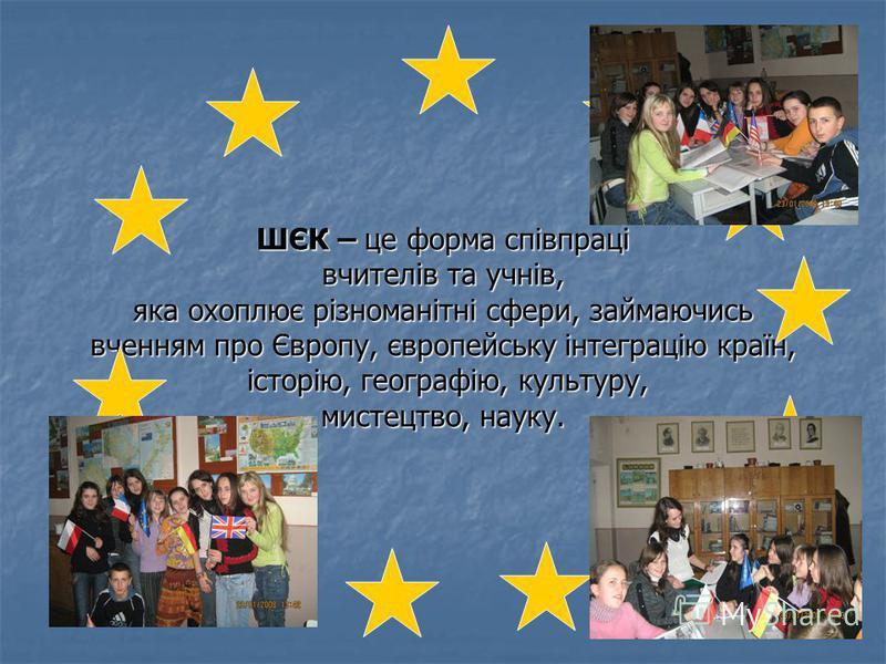 ШЄК – це форма співпраці вчителів та учнів, яка охоплює різноманітні сфери, займаючись вченням про Європу, європейську інтеграцію країн, історію, географію, культуру, мистецтво, науку.