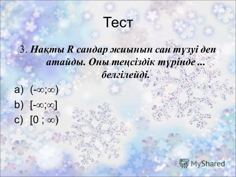 Тест 3. Нақты R сандар жиынын сан түзуі деп атайды. Оны теңсіздік түрінде... белгілейді. a)(- ; ) b)[- ; ] c)[0 ; )