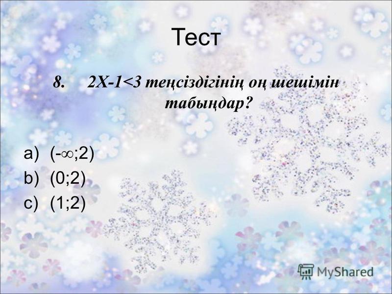 Тест 8. 2X-1<3 теңсіздігінің оң шешімін табыңдар? a)(- ;2) b)(0;2) c)(1;2)