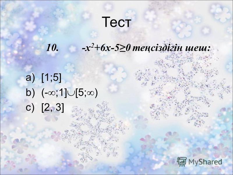 Тест 10. -x 2 +6x-50 теңсіздігін шеш: a)[1;5] b)(- ;1] [5; ) c)[2, 3]