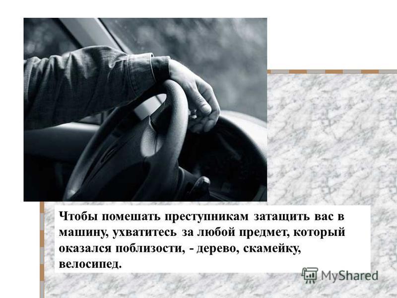 Чтобы помешать преступникам затащить вас в машину, ухватитесь за любой предмет, который оказался поблизости, - дерево, скамейку, велосипед.