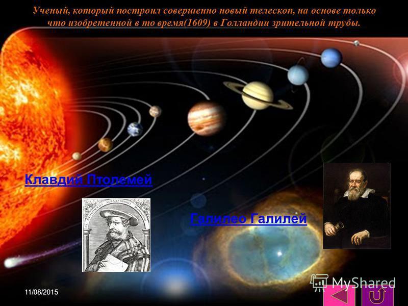 11/08/201511 Ученый, который построил совершенно новый телескоп, на основе только что изобретенной в то время(1609) в Голландии зрительной трубы. Клавдий Птолемей Галилео Галилей Галилео Галилей