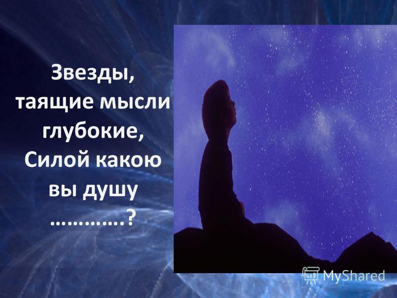 Звезды, таящие мысли глубокие, Силой какою вы душу ………….?