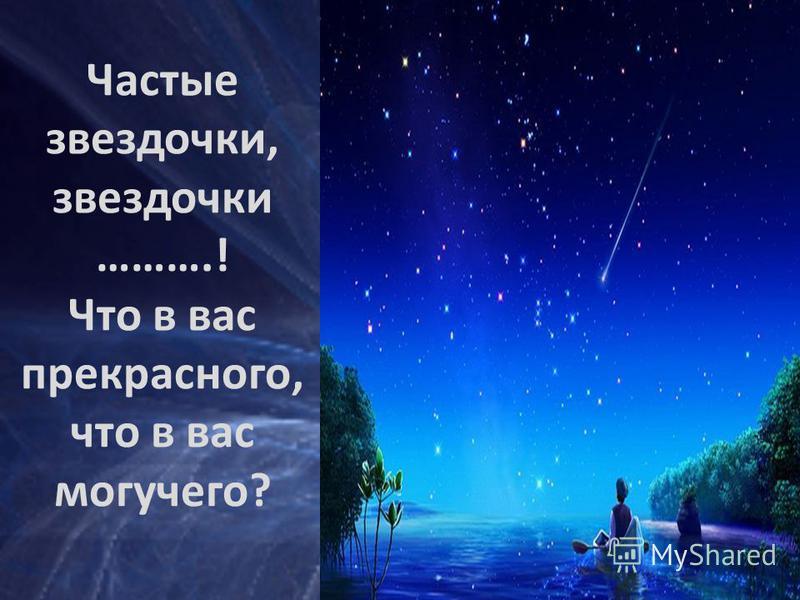 Частые звездочки, звездочки ……….! Что в вас прекрасного, что в вас могучего?