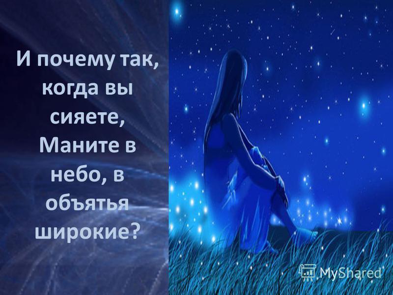 И почему так, когда вы сияете, Маните в небо, в объятья широкие?