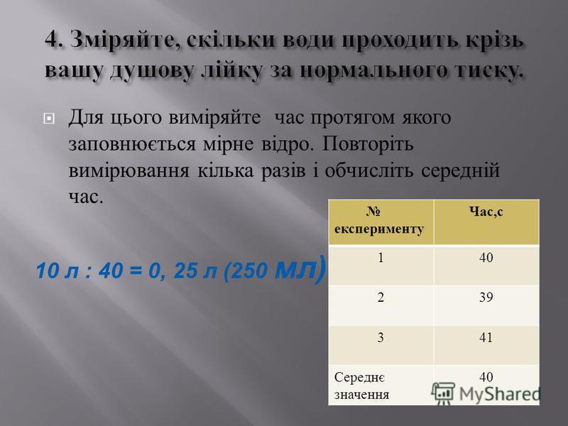 Для цього виміряйте час протягом якого заповнюється мірне відро. Повторіть вимірювання кілька разів і обчисліть середній час. 10 л : 40 = 0, 25 л (250 мл) експерименту Час, с 140 239 341 Середнє значення 40