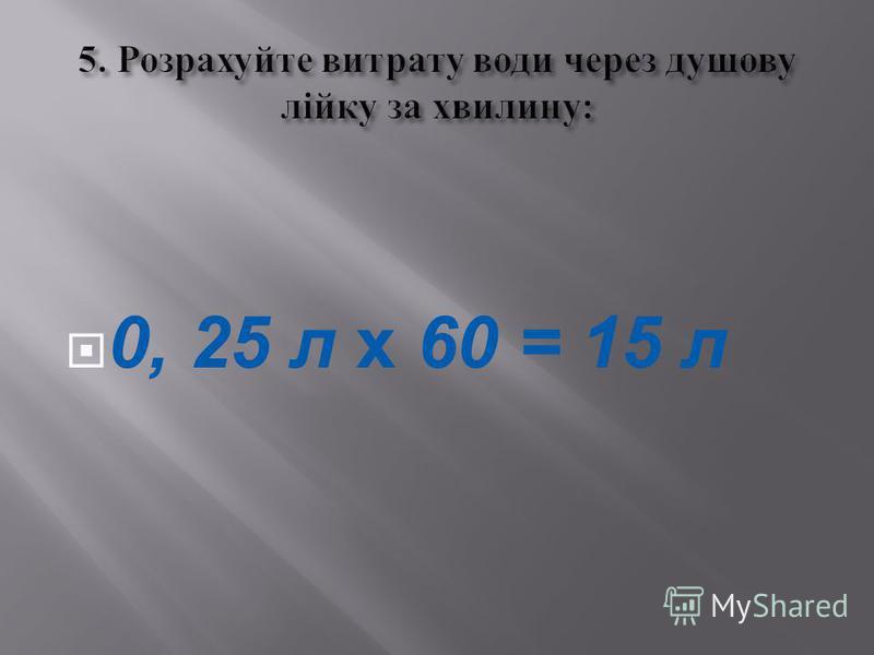 0, 25 л х 60 = 15 л