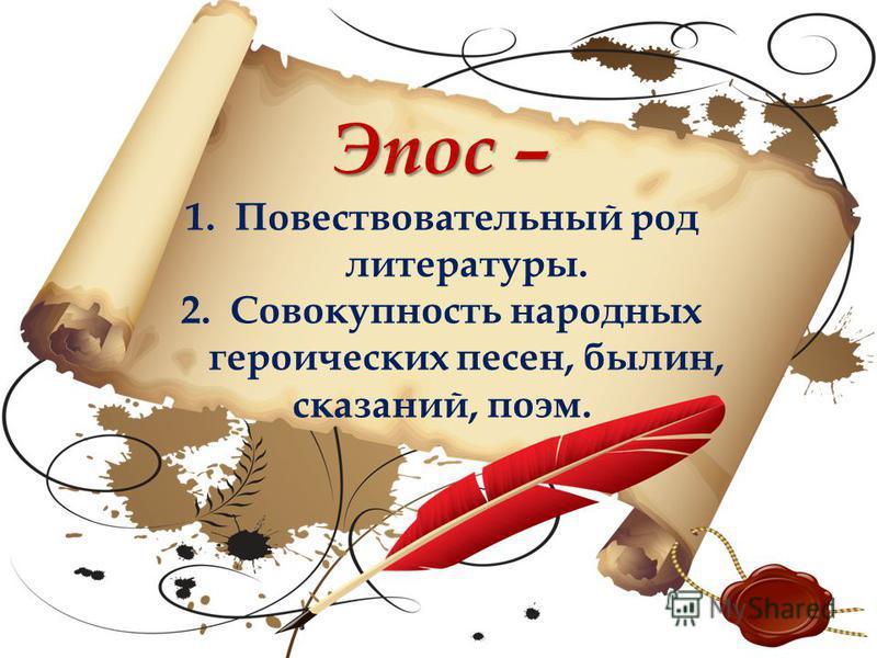 Эпос – 1. Повествовательный род литературы. 2. Совокупность народных героических песен, былин, сказаний, поэм.