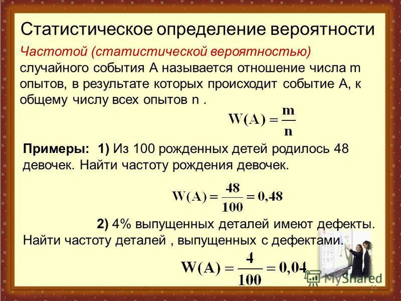 11 Статистическое определение вероятности Частотой (статистической вероятностью) случайного события А называется отношение числа m опытов, в результате которых происходит событие А, к общему числу всех опытов n. Примеры: 1) Из 100 рожденных детей род