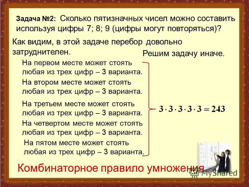 13 Задача 2: Сколько пятизначных чисел можно составить используя цифры 7; 8; 9 (цифры могут повторяться)? Как видим, в этой задаче перебор довольно затруднителен. Решим задачу иначе. На первом месте может стоять любая из трех цифр – 3 варианта. На вт
