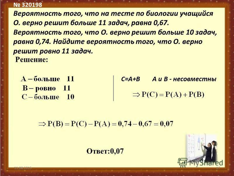 320198 Вероятность того, что на тесте по биологии учащийся О. верно решит больше 11 задач, равна 0,67. Вероятность того, что О. верно решит больше 10 задач, равна 0,74. Найдите вероятность того, что О. верно решит ровно 11 задач. 11.08.201527 Решение