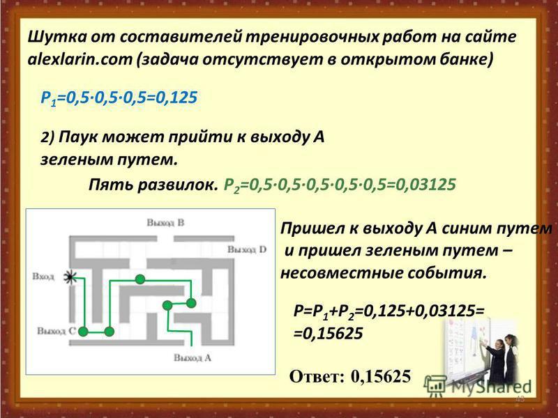 43 Шутка от составителей тренировочных работ на сайте alexlarin.com (задача отсутствует в открытом банке) 2) Паук может прийти к выходу А зеленым путем. Пять развилок. Р 1 =0,50,50,5=0,125 Р 2 =0,50,50,50,50,5=0,03125 Пришел к выходу А синим путем и