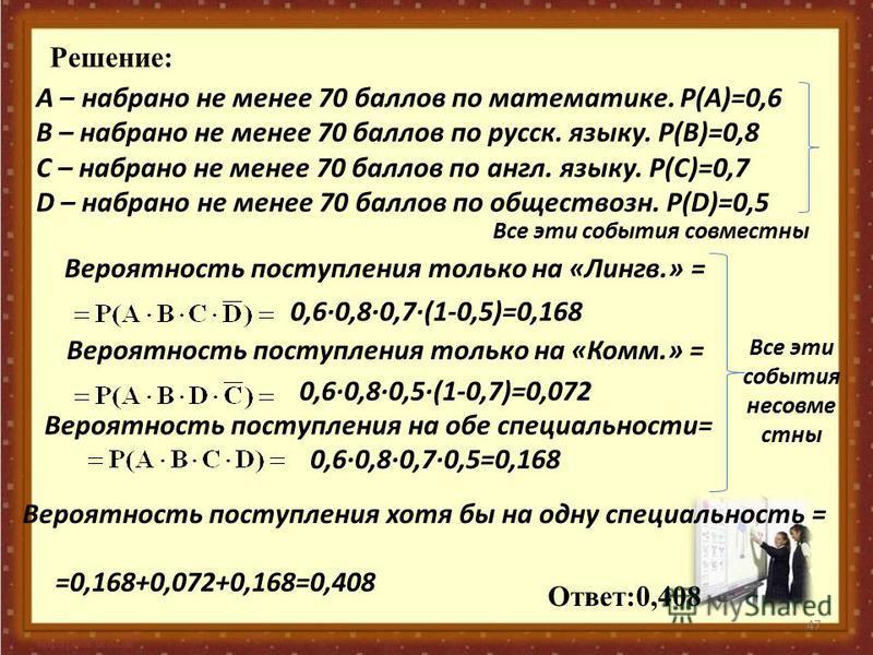 47 Решение: А – набрано не менее 70 баллов по математике. Р(А)=0,6 В – набрано не менее 70 баллов по русск. языку. Р(В)=0,8 С – набрано не менее 70 баллов по англ. языку. Р(С)=0,7 D – набрано не менее 70 баллов по обществозн. Р(D)=0,5 Все эти события