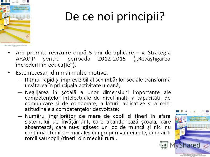 De ce noi principii? Am promis: revizuire dup ă 5 ani de aplicare – v. Strategia ARACIP pentru perioada 2012-2015 (Recâştigarea încrederii în educaţie). Este necesar, din mai multe motive: – Ritmul rapid şi imprevizibil al schimb ă rilor sociale tran