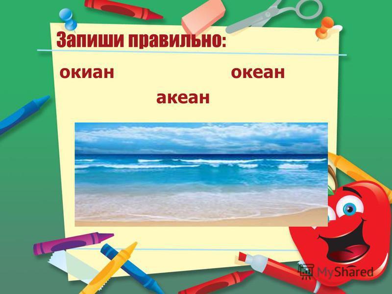 Запиши правильно: океан океан океан