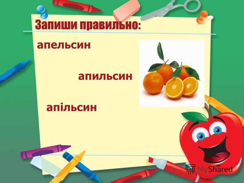 Запиши правильно: апельсин апельсин апільсин