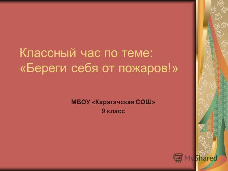 Классный час по теме: «Береги себя от пожаров!» МБОУ «Карагачская СОШ» 9 класс