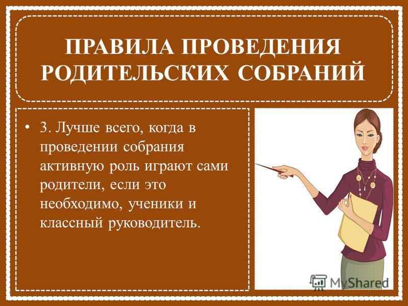 ПРАВИЛА ПРОВЕДЕНИЯ РОДИТЕЛЬСКИХ СОБРАНИЙ 3. Лучше всего, когда в проведении собрания активную роль играют сами родители, если это необходимо, ученики и классный руководитель.