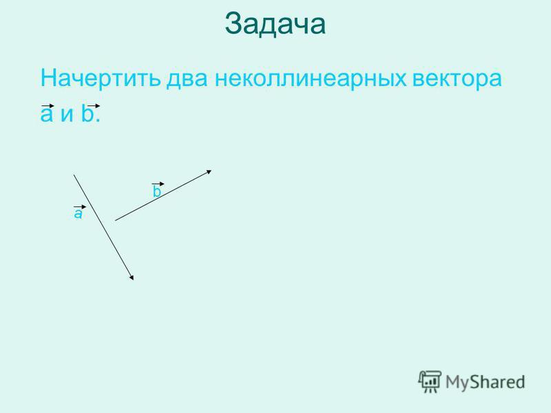 Задача Начертить два неколлинеарныйх вектора а и b. а b
