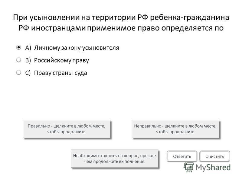 При усыновлении на территории РФ ребенка-гражданина РФ иностранцами применимое право определяется по Правильно - щелкните в любом месте, чтобы продолжить Неправильно - щелкните в любом месте, чтобы продолжить Необходимо ответить на вопрос, прежде чем