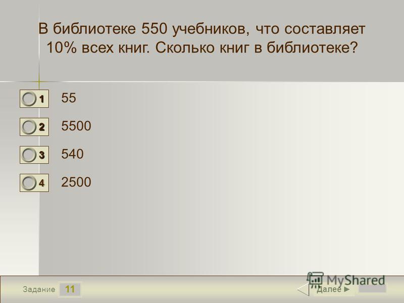 11 Задание В библиотеке 550 учебников, что составляет 10% всех книг. Сколько книг в библиотеке? 55 5500 540 2500 Далее 1 0 2 1 3 0 4 0
