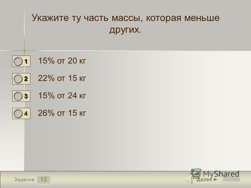 13 Задание Укажите ту часть массы, которая меньше других. 15% от 20 кг 22% от 15 кг 15% от 24 кг 26% от 15 кг Далее 1 1 2 0 3 0 4 0