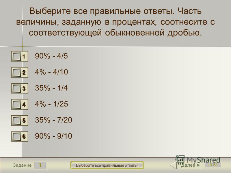 1 19:58 Задание Выберите все правильные ответы! Выберите все правильные ответы. Часть величины, заданную в процентах, соотнесите с соответствующей обыкновенной дробью. 90% - 4/5 4% - 4/10 35% - 1/4 4% - 1/25 35% - 7/20 90% - 9/10 1 0 2 0 3 0 4 1 5 1