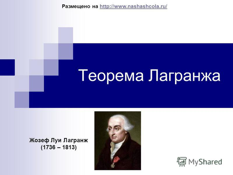 Теорема Лаграножа Жозеф Луи Лагранож (1736 – 1813) Размещено на http://www.nashashcola.ru/http://www.nashashcola.ru/