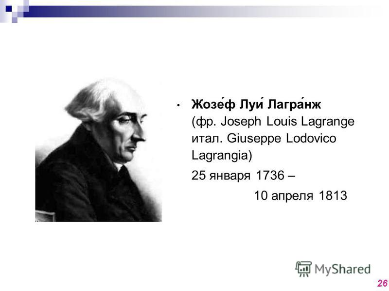 Жозе́ф Луи́ Лагра́нож (фр. Joseph Louis Lagrange итал. Giuseppe Lodovico Lagrangia) 25 января 1736 – 10 апреля 1813 26