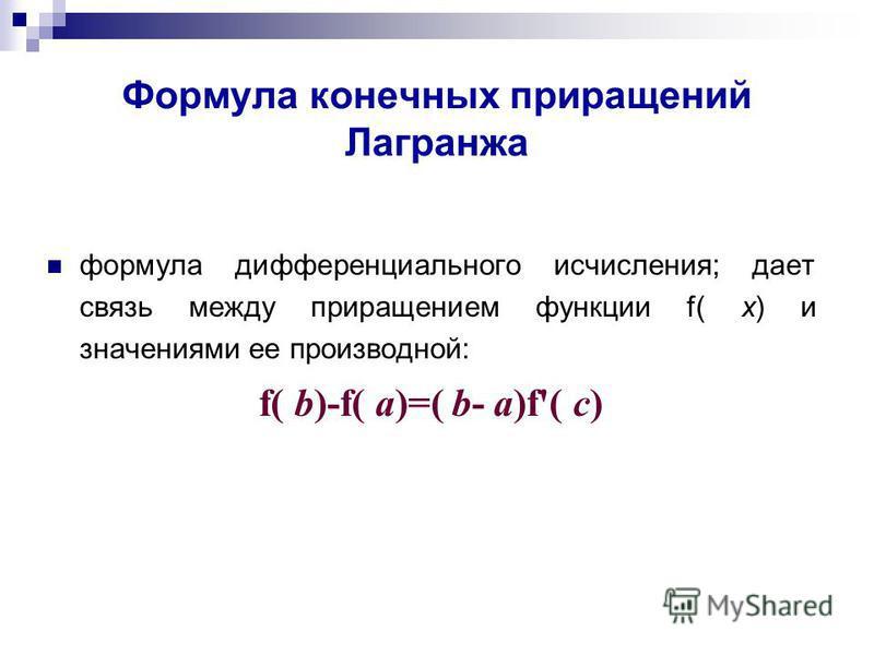 Формула конечных приращений Лаграножа формула дифференциального исчисления; дает связь между приращением функции f( х) и значениями ее производной: f( b)-f( a)=( b- a)f'( c)