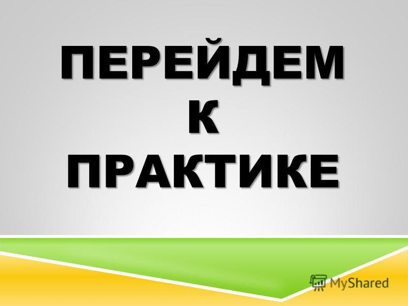 ПЕРЕЙДЕМ К ПРАКТИКЕ