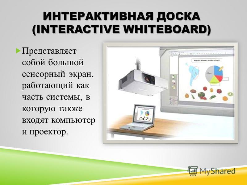 ИНТЕРАКТИВНАЯ ДОСКА (INTERACTIVE WHITEBOARD) Представляет собой большой сенсорный экран, работающий как часть системы, в которую также входят компьютер и проектор.