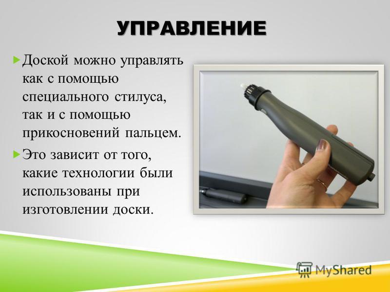 УПРАВЛЕНИЕ Доской можно управлять как с помощью специального стилуса, так и с помощью прикосновений пальцем. Это зависит от того, какие технологии были использованы при изготовлении доски.