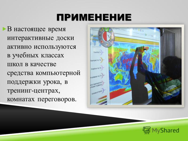 ПРИМЕНЕНИЕ В настоящее время интерактивные доски активно используются в учебных классах школ в качестве средства компьютерной поддержки урока, в тренинг-центрах, комнатах переговоров.