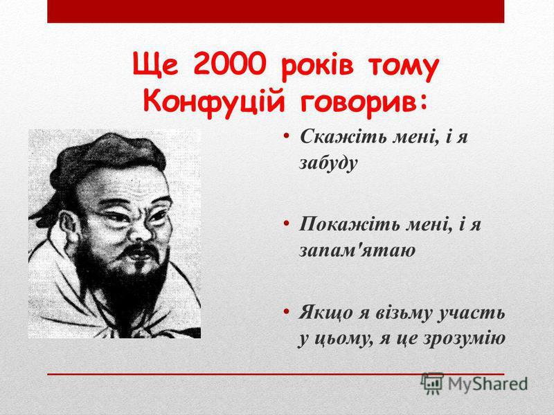 Ще 2000 років тому Конфуцій говорив: Скажіть мені, і я забуду Покажіть мені, і я запам'ятаю Якщо я візьму участь у цьому, я це зрозумію