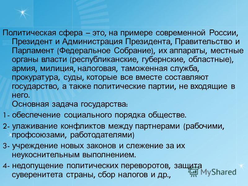 Политическая сфера – это, на примере современной России, Президент и Администрация Президента, Правительство и Парламент ( Федеральное Собрание ), их аппараты, местные органы власти ( республиканские, губернские, областные ), армия, милиция, налогова