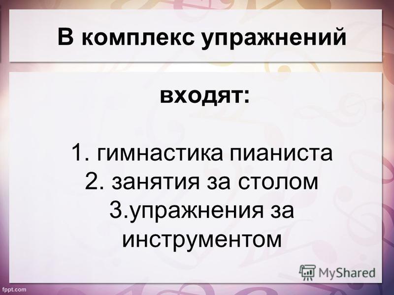 В комплекс упражнений входят: 1. гимнастика пианиста 2. занятия за столом 3. упражнения за инструментом