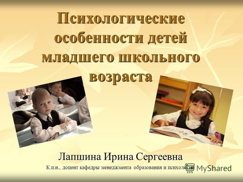 Психологические особенности детей младшего школьного возраста Лапшина Ирина Сергеевна К.п.н., доцент кафедры менеджмента образования и психологии