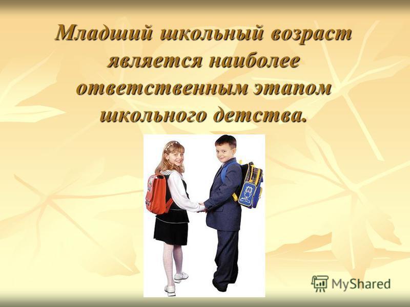 Младший школьный возраст является наиболее ответственным этапом школьного детства.